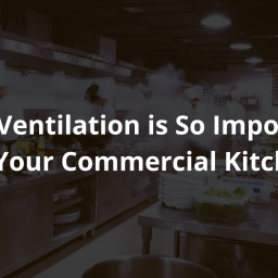 Why Ventilation is So Important for Your Commercial Kitchen