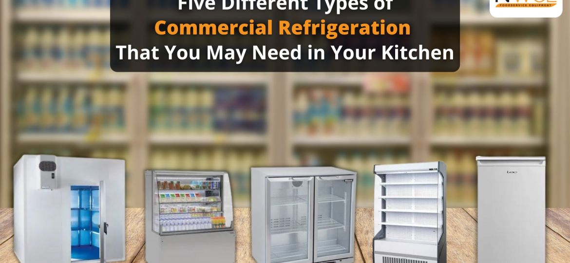 Five different types of commercial refrigeration that you may need in your kitchen